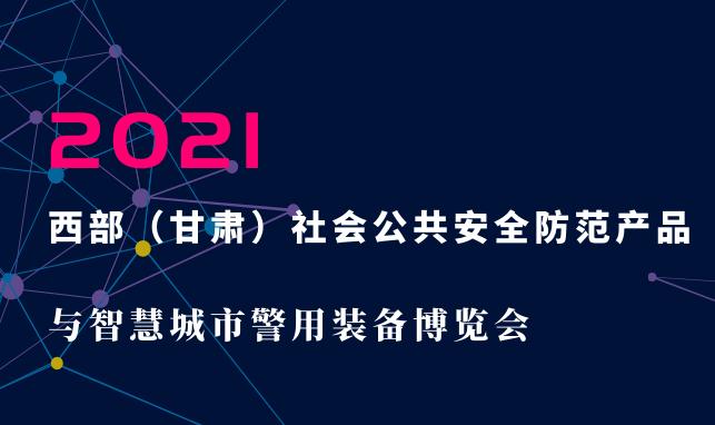 2021西部(甘肃)社会公共安全防范产品与智慧城市警用装备博览会